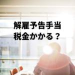 【所得税】解雇予告手当の非課税限度額と税務